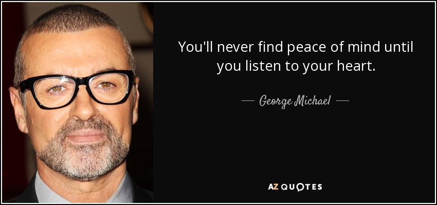quote-you-ll-never-find-peace-of-mind-until-you-listen-to-your-heart-george-michael-19-84-19